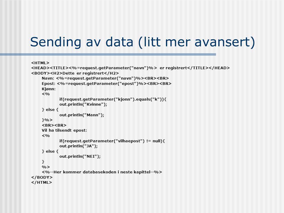 Sending av data (litt mer avansert) er registrert Dette er registrert Navn: Epost: Kjønn: <% if(request.getParameter( kjonn ).equals( k )){ out.println( Kvinne ); } else { out.println( Mann ); }%> Vil ha tilsendt epost: <% if(request.getParameter( vilhaepost ) != null){ out.println( JA ); } else { out.println( NEI ); } %>