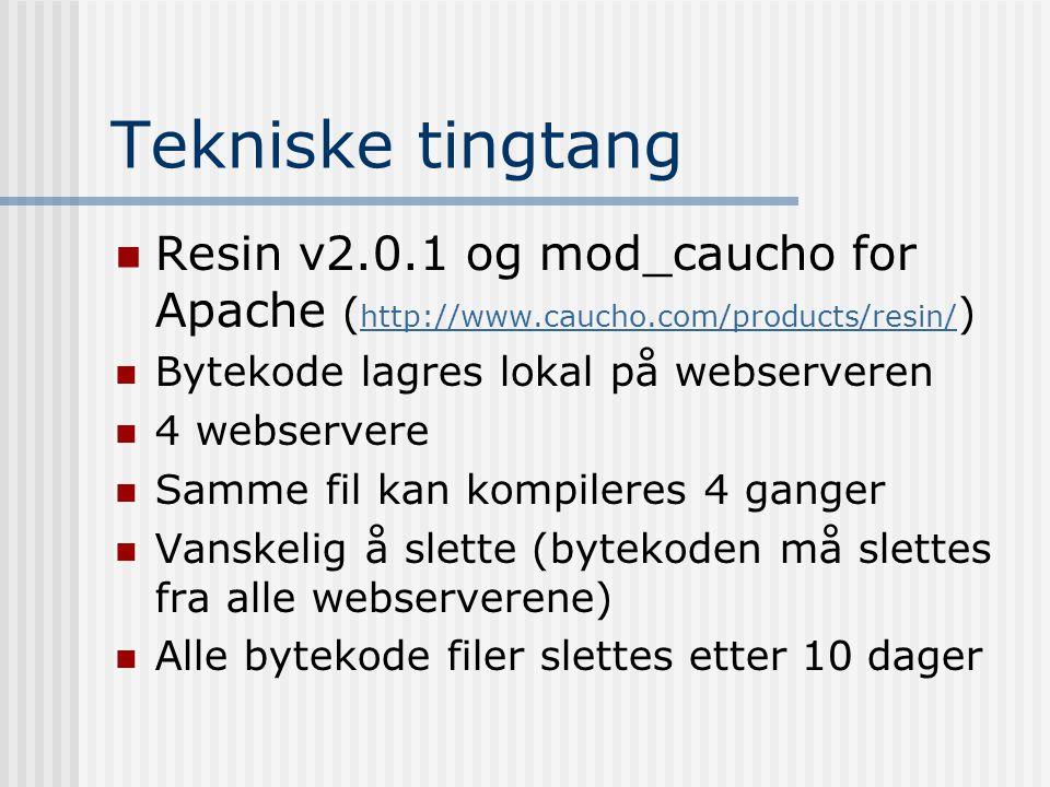 Tekniske tingtang  Resin v2.0.1 og mod_caucho for Apache ( http://www.caucho.com/products/resin/ ) http://www.caucho.com/products/resin/  Bytekode lagres lokal på webserveren  4 webservere  Samme fil kan kompileres 4 ganger  Vanskelig å slette (bytekoden må slettes fra alle webserverene)  Alle bytekode filer slettes etter 10 dager