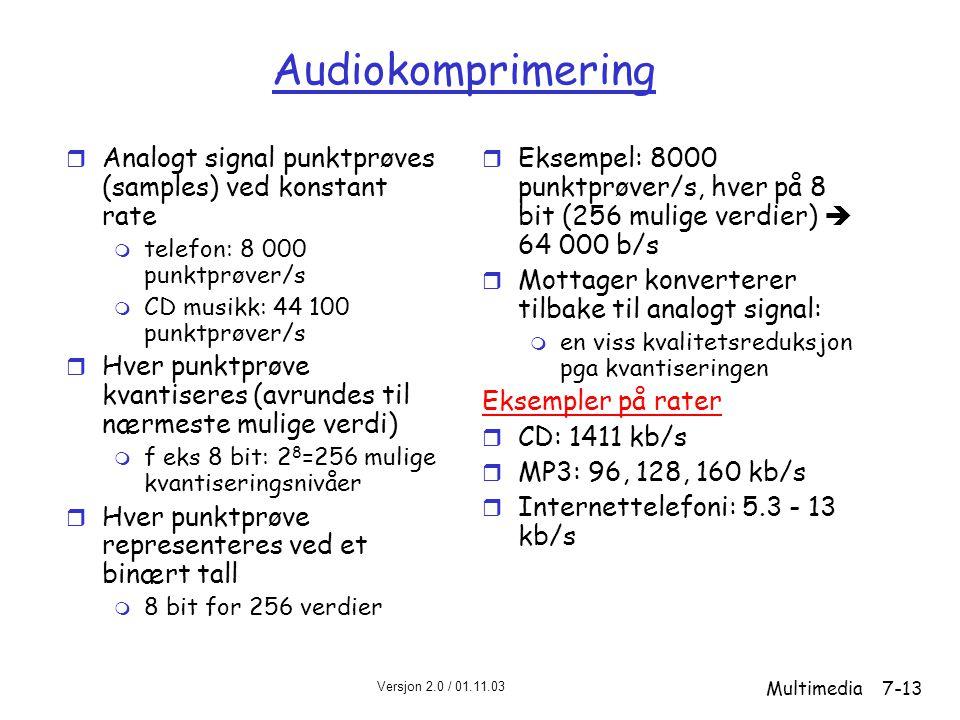Versjon 2.0 / 01.11.03 Multimedia7-13 Audiokomprimering r Analogt signal punktprøves (samples) ved konstant rate m telefon: 8 000 punktprøver/s m CD musikk: 44 100 punktprøver/s r Hver punktprøve kvantiseres (avrundes til nærmeste mulige verdi) m f eks 8 bit: 2 8 =256 mulige kvantiseringsnivåer r Hver punktprøve representeres ved et binært tall m 8 bit for 256 verdier r Eksempel: 8000 punktprøver/s, hver på 8 bit (256 mulige verdier)  64 000 b/s r Mottager konverterer tilbake til analogt signal: m en viss kvalitetsreduksjon pga kvantiseringen Eksempler på rater r CD: 1411 kb/s r MP3: 96, 128, 160 kb/s r Internettelefoni: 5.3 - 13 kb/s