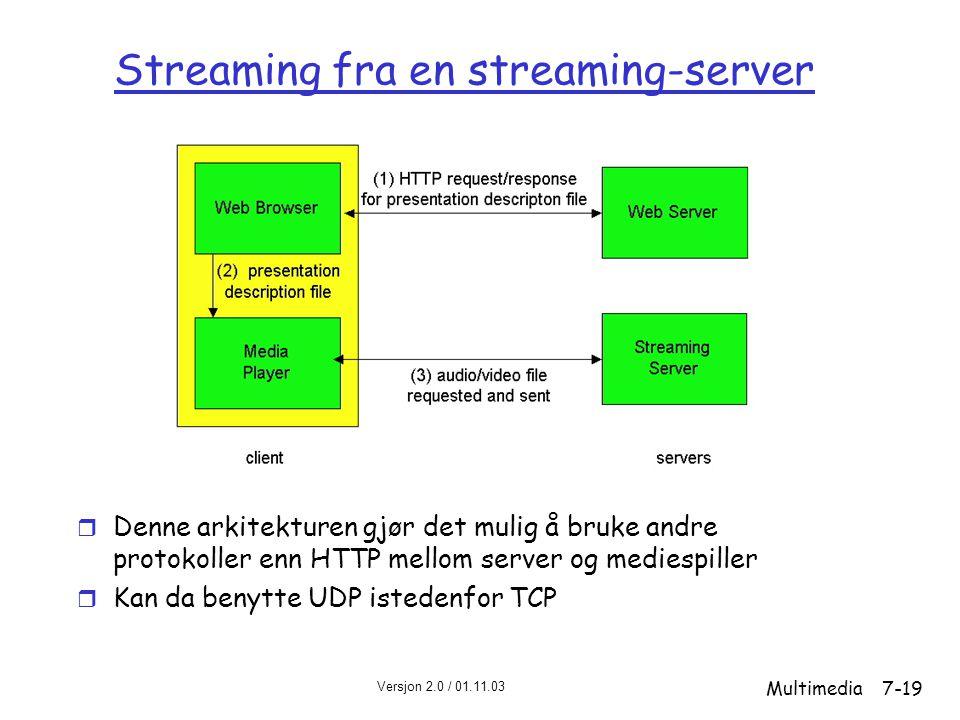 Versjon 2.0 / 01.11.03 Multimedia7-19 Streaming fra en streaming-server r Denne arkitekturen gjør det mulig å bruke andre protokoller enn HTTP mellom server og mediespiller r Kan da benytte UDP istedenfor TCP