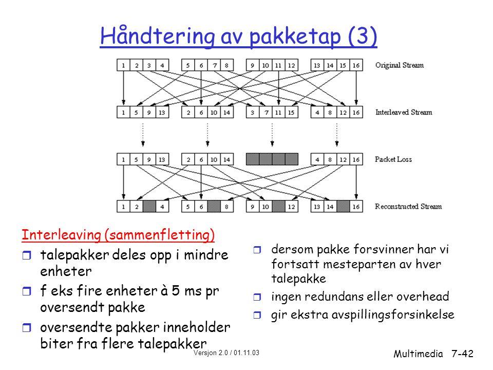 Versjon 2.0 / 01.11.03 Multimedia7-42 Håndtering av pakketap (3) Interleaving (sammenfletting) r talepakker deles opp i mindre enheter r f eks fire enheter à 5 ms pr oversendt pakke r oversendte pakker inneholder biter fra flere talepakker r dersom pakke forsvinner har vi fortsatt mesteparten av hver talepakke r ingen redundans eller overhead r gir ekstra avspillingsforsinkelse
