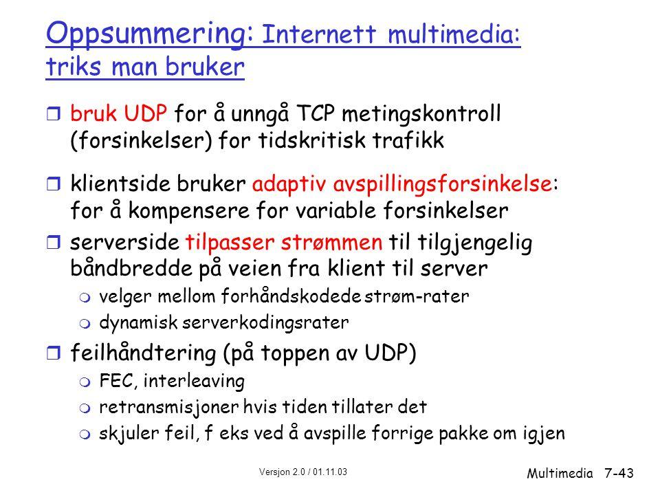 Versjon 2.0 / 01.11.03 Multimedia7-43 Oppsummering: Internett multimedia: triks man bruker r bruk UDP for å unngå TCP metingskontroll (forsinkelser) for tidskritisk trafikk r klientside bruker adaptiv avspillingsforsinkelse: for å kompensere for variable forsinkelser r serverside tilpasser strømmen til tilgjengelig båndbredde på veien fra klient til server m velger mellom forhåndskodede strøm-rater m dynamisk serverkodingsrater r feilhåndtering (på toppen av UDP) m FEC, interleaving m retransmisjoner hvis tiden tillater det m skjuler feil, f eks ved å avspille forrige pakke om igjen
