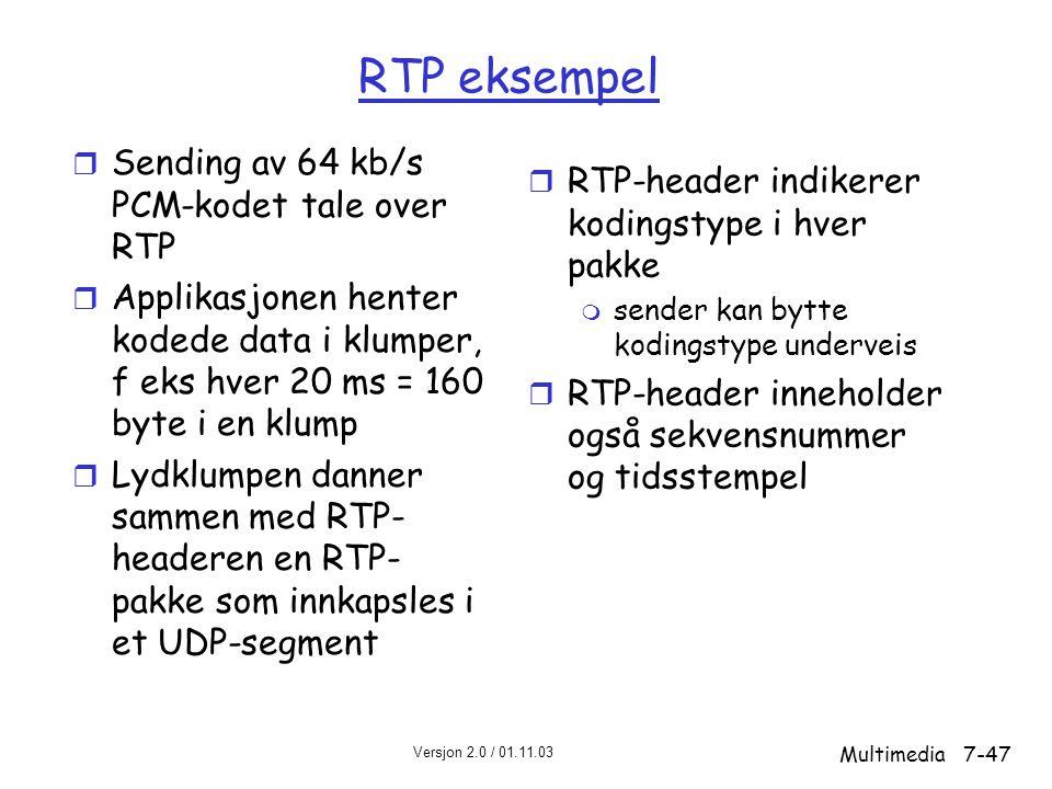 Versjon 2.0 / 01.11.03 Multimedia7-47 RTP eksempel r Sending av 64 kb/s PCM-kodet tale over RTP r Applikasjonen henter kodede data i klumper, f eks hver 20 ms = 160 byte i en klump r Lydklumpen danner sammen med RTP- headeren en RTP- pakke som innkapsles i et UDP-segment r RTP-header indikerer kodingstype i hver pakke m sender kan bytte kodingstype underveis r RTP-header inneholder også sekvensnummer og tidsstempel