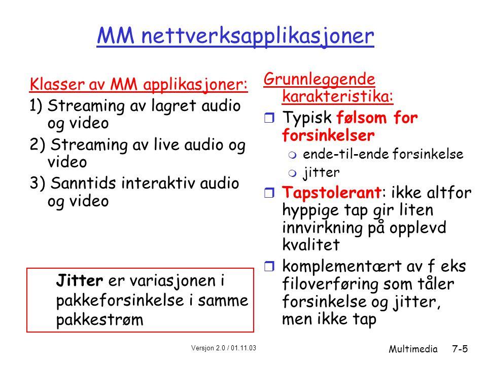 Versjon 2.0 / 01.11.03 Multimedia7-5 MM nettverksapplikasjoner Grunnleggende karakteristika: r Typisk følsom for forsinkelser m ende-til-ende forsinkelse m jitter r Tapstolerant: ikke altfor hyppige tap gir liten innvirkning på opplevd kvalitet r komplementært av f eks filoverføring som tåler forsinkelse og jitter, men ikke tap Klasser av MM applikasjoner: 1) Streaming av lagret audio og video 2) Streaming av live audio og video 3) Sanntids interaktiv audio og video Jitter er variasjonen i pakkeforsinkelse i samme pakkestrøm