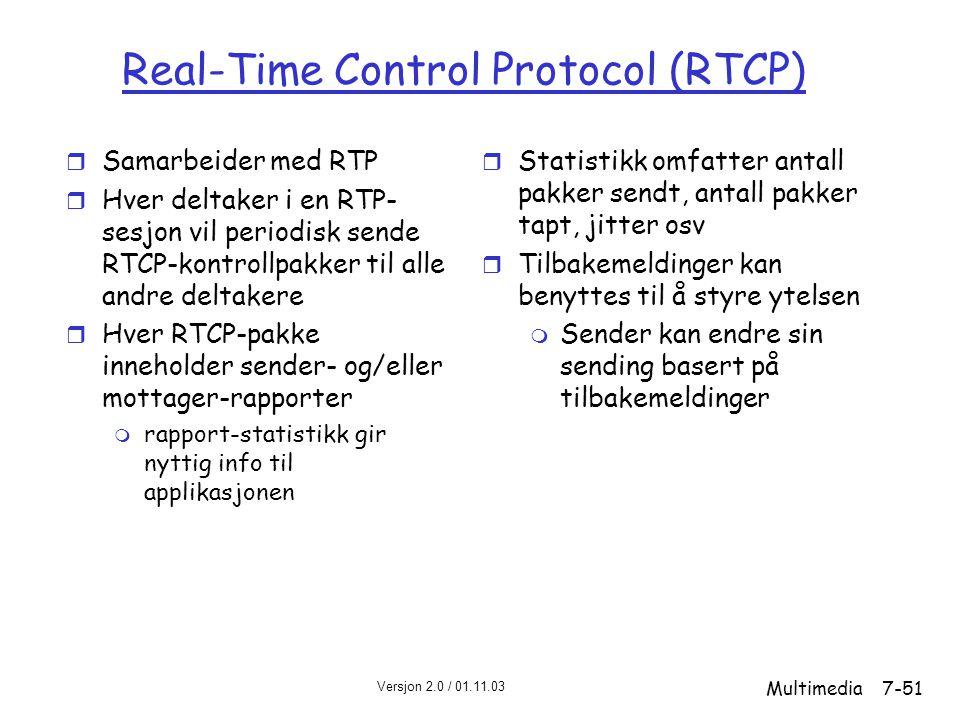 Versjon 2.0 / 01.11.03 Multimedia7-51 Real-Time Control Protocol (RTCP) r Samarbeider med RTP r Hver deltaker i en RTP- sesjon vil periodisk sende RTCP-kontrollpakker til alle andre deltakere r Hver RTCP-pakke inneholder sender- og/eller mottager-rapporter m rapport-statistikk gir nyttig info til applikasjonen r Statistikk omfatter antall pakker sendt, antall pakker tapt, jitter osv r Tilbakemeldinger kan benyttes til å styre ytelsen m Sender kan endre sin sending basert på tilbakemeldinger