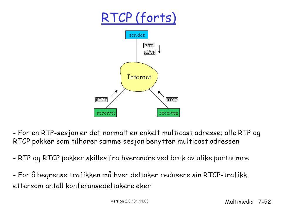 Versjon 2.0 / 01.11.03 Multimedia7-52 RTCP (forts) - For en RTP-sesjon er det normalt en enkelt multicast adresse; alle RTP og RTCP pakker som tilhører samme sesjon benytter multicast adressen - RTP og RTCP pakker skilles fra hverandre ved bruk av ulike portnumre - For å begrense trafikken må hver deltaker redusere sin RTCP-trafikk ettersom antall konferansedeltakere øker