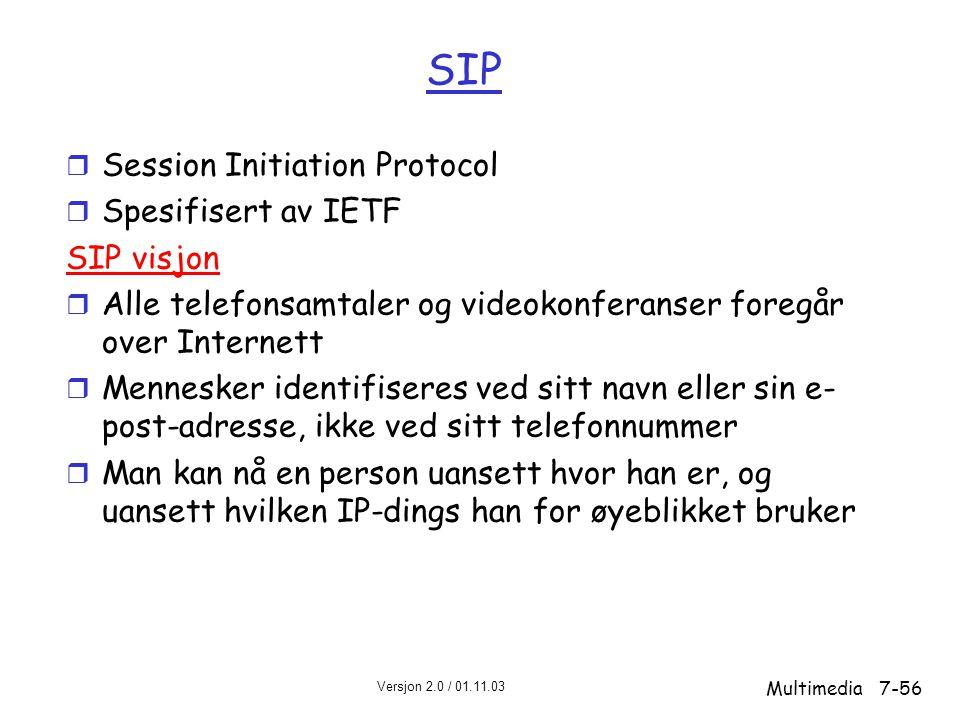 Versjon 2.0 / 01.11.03 Multimedia7-56 SIP r Session Initiation Protocol r Spesifisert av IETF SIP visjon r Alle telefonsamtaler og videokonferanser foregår over Internett r Mennesker identifiseres ved sitt navn eller sin e- post-adresse, ikke ved sitt telefonnummer r Man kan nå en person uansett hvor han er, og uansett hvilken IP-dings han for øyeblikket bruker