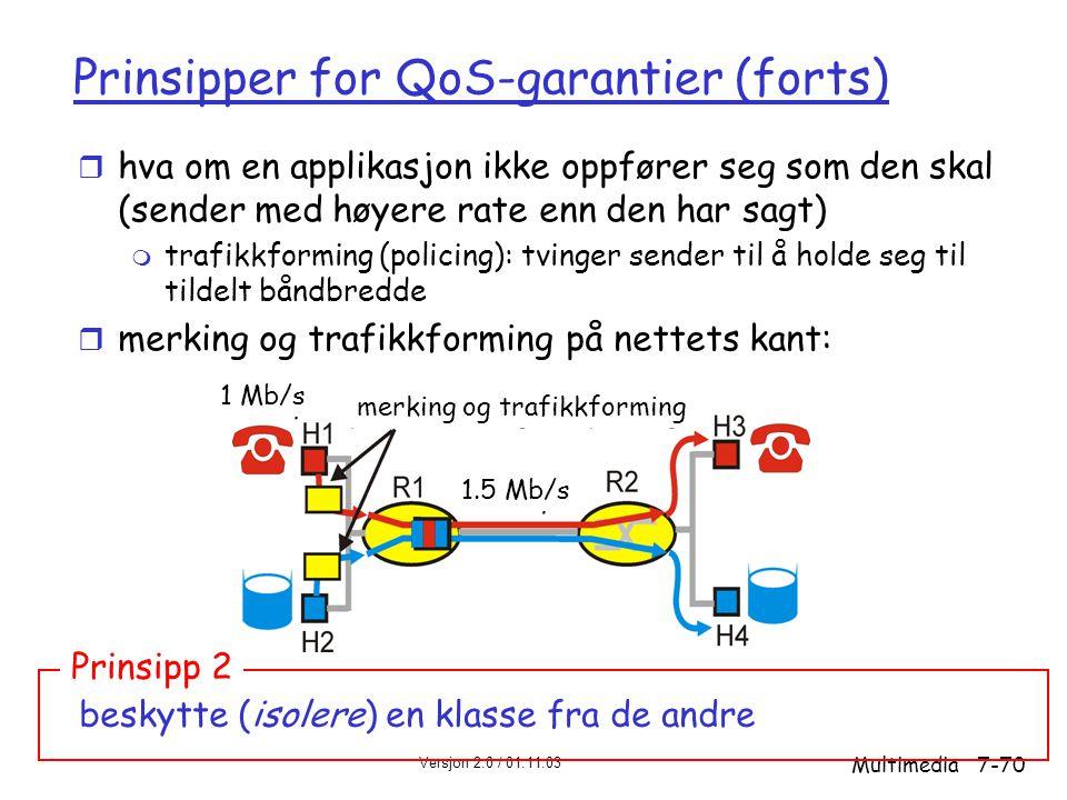 Versjon 2.0 / 01.11.03 Multimedia7-70 Prinsipper for QoS-garantier (forts) r hva om en applikasjon ikke oppfører seg som den skal (sender med høyere rate enn den har sagt) m trafikkforming (policing): tvinger sender til å holde seg til tildelt båndbredde r merking og trafikkforming på nettets kant: beskytte (isolere) en klasse fra de andre Prinsipp 2 1 Mb/s 1.5 Mb/s merking og trafikkforming