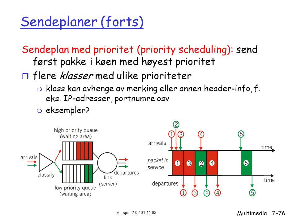 Versjon 2.0 / 01.11.03 Multimedia7-76 Sendeplaner (forts) Sendeplan med prioritet (priority scheduling): send først pakke i køen med høyest prioritet r flere klasser med ulike prioriteter m klass kan avhenge av merking eller annen header-info, f.