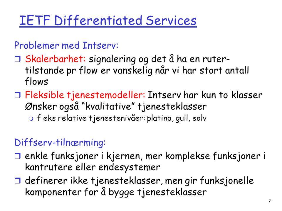 Versjon 2.0 / 01.11.03 Multimedia7-87 IETF Differentiated Services Problemer med Intserv: r Skalerbarhet: signalering og det å ha en ruter- tilstande pr flow er vanskelig når vi har stort antall flows r Fleksible tjenestemodeller: Intserv har kun to klasser Ønsker også kvalitative tjenesteklasser m f eks relative tjenestenivåer: platina, gull, sølv Diffserv-tilnærming: r enkle funksjoner i kjernen, mer komplekse funksjoner i kantrutere eller endesystemer r definerer ikke tjenesteklasser, men gir funksjonelle komponenter for å bygge tjenesteklasser