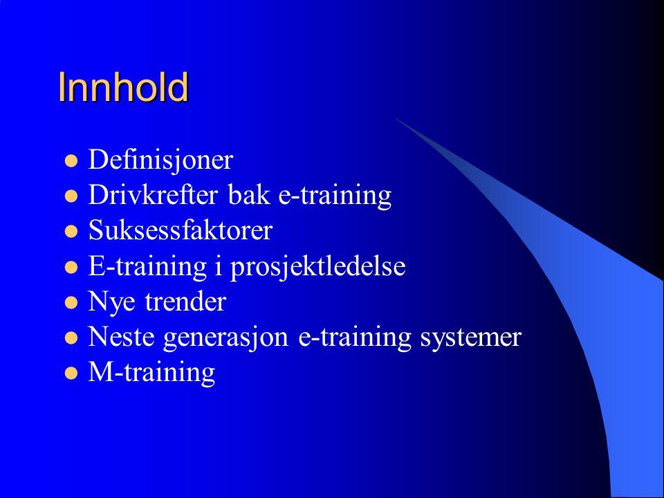 Innhold  Definisjoner  Drivkrefter bak e-training  Suksessfaktorer  E-training i prosjektledelse  Nye trender  Neste generasjon e-training systemer  M-training