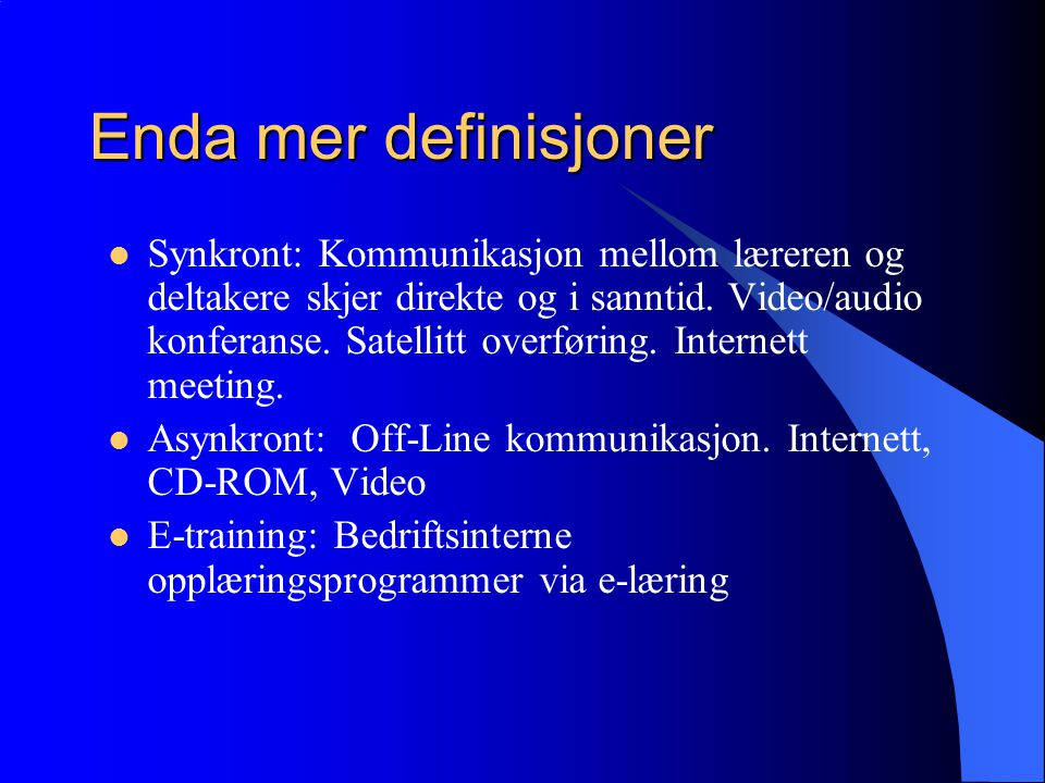 Enda mer definisjoner  Synkront: Kommunikasjon mellom læreren og deltakere skjer direkte og i sanntid.