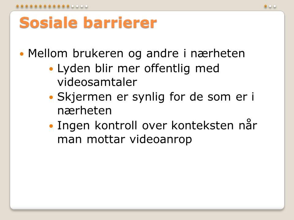 Sosiale barrierer  Mellom brukeren og andre i nærheten  Lyden blir mer offentlig med videosamtaler  Skjermen er synlig for de som er i nærheten  Ingen kontroll over konteksten når man mottar videoanrop
