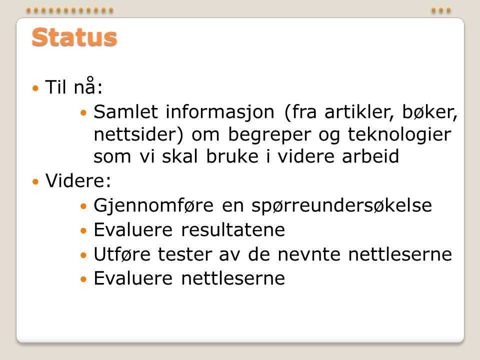 Status  Til nå:  Samlet informasjon (fra artikler, bøker, nettsider) om begreper og teknologier som vi skal bruke i videre arbeid  Videre:  Gjennomføre en spørreundersøkelse  Evaluere resultatene  Utføre tester av de nevnte nettleserne  Evaluere nettleserne