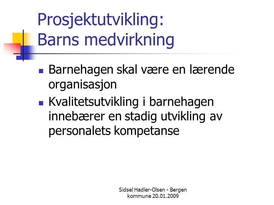 Sidsel Hadler-Olsen - Bergen kommune 20.01.2009 Prosjektutvikling: Barns medvirkning  Barnehagen skal være en lærende organisasjon  Kvalitetsutvikli