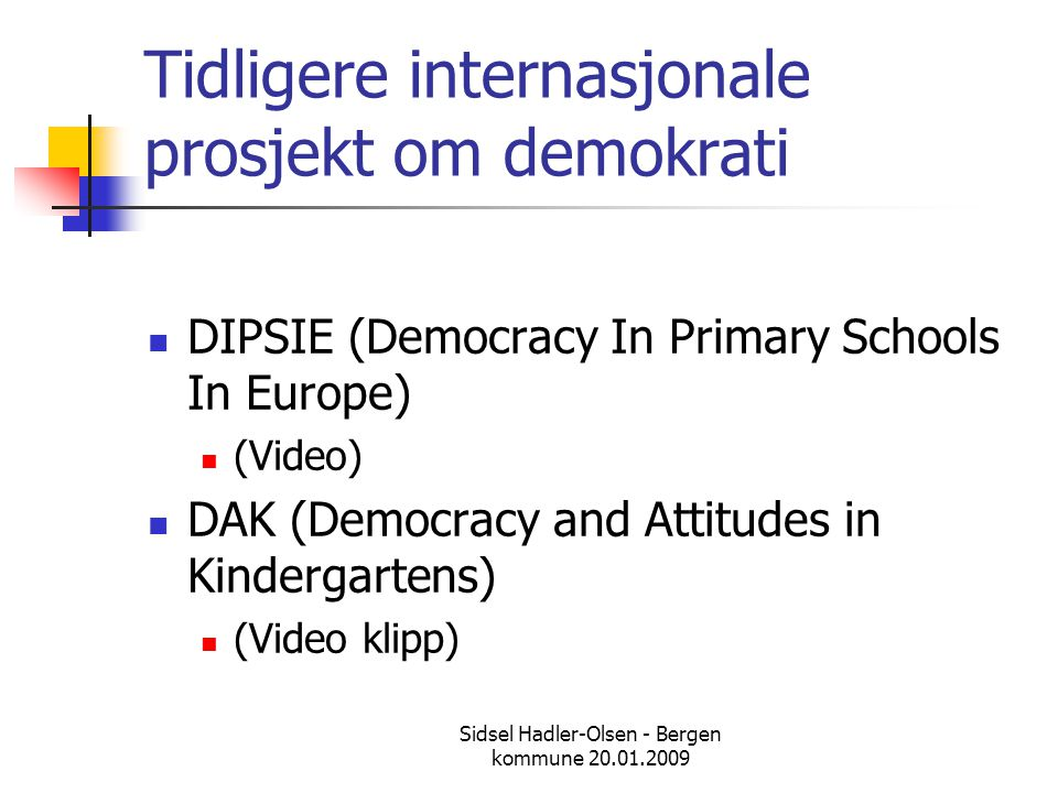 Sidsel Hadler-Olsen - Bergen kommune 20.01.2009 Demokrati som en verdi  Official policy documents and curriculum guidelines in the Nordic countries acknowledge a central expectation that preschools and schools will exemplify democratic principles and that children will be active participants in these democratic environments (From Nordic Childhoods and Early Education) Referred to by Peter Moss at a conference in Oslo