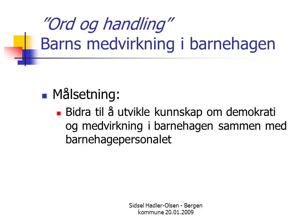 """Sidsel Hadler-Olsen - Bergen kommune 20.01.2009 """"Ord og handling"""" Barns medvirkning i barnehagen  Målsetning:  Bidra til å utvikle kunnskap om demok"""