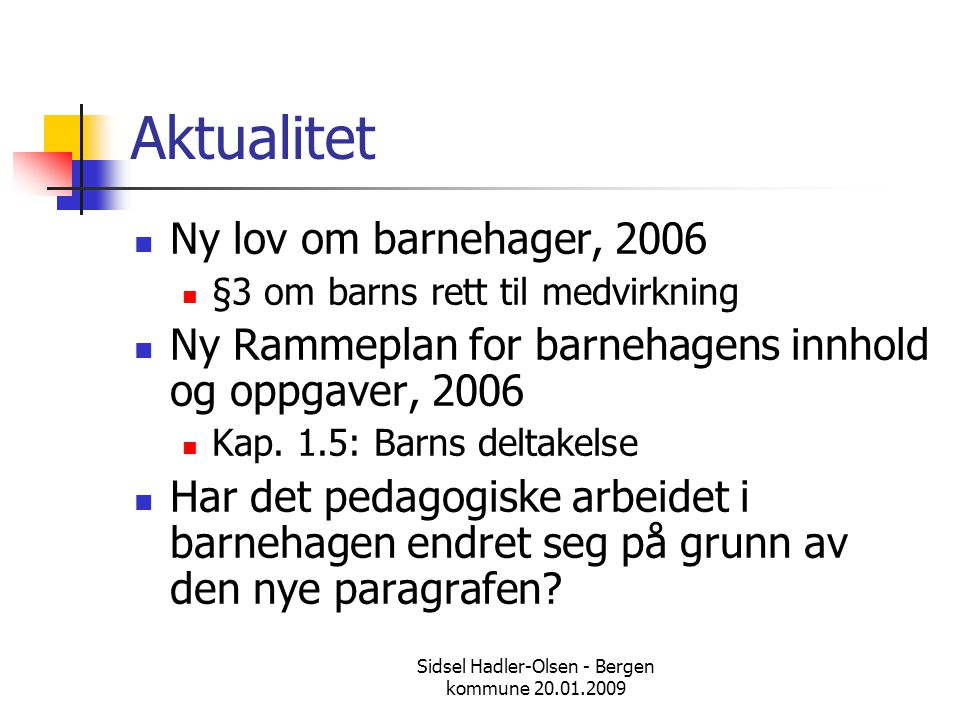 Sidsel Hadler-Olsen - Bergen kommune 20.01.2009 Aktualitet  Ny lov om barnehager, 2006  §3 om barns rett til medvirkning  Ny Rammeplan for barnehag