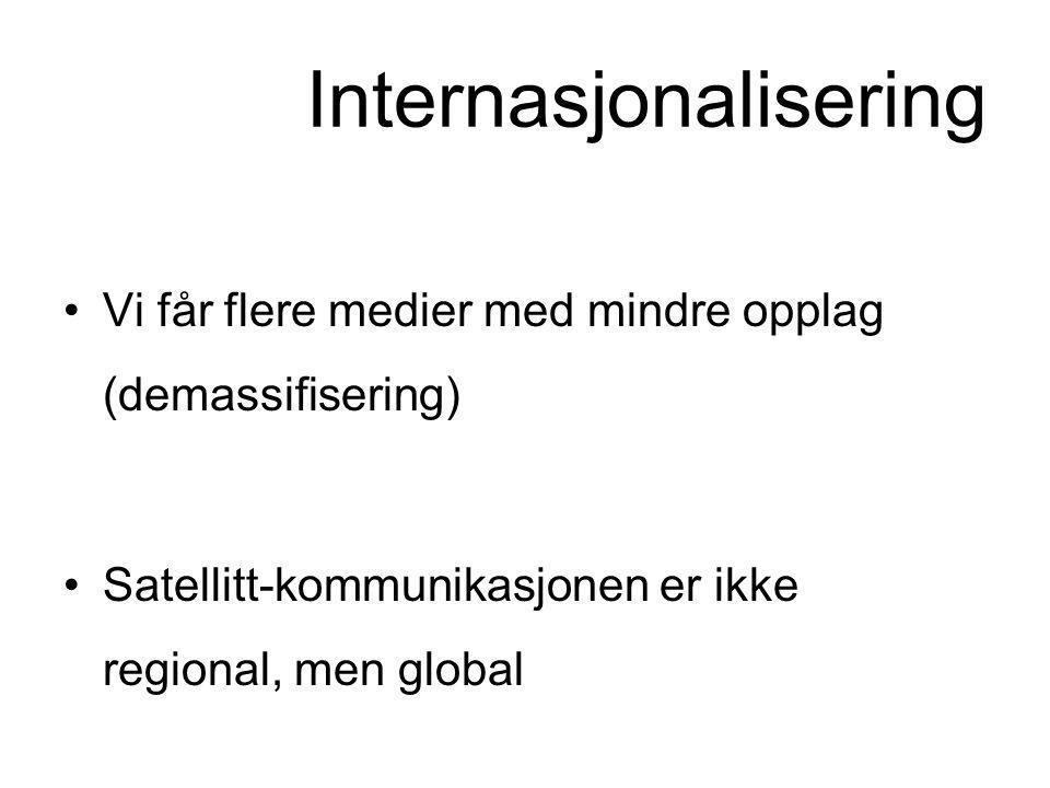 Internasjonalisering •Vi får flere medier med mindre opplag (demassifisering) •Satellitt-kommunikasjonen er ikke regional, men global •Paradoks: Globa