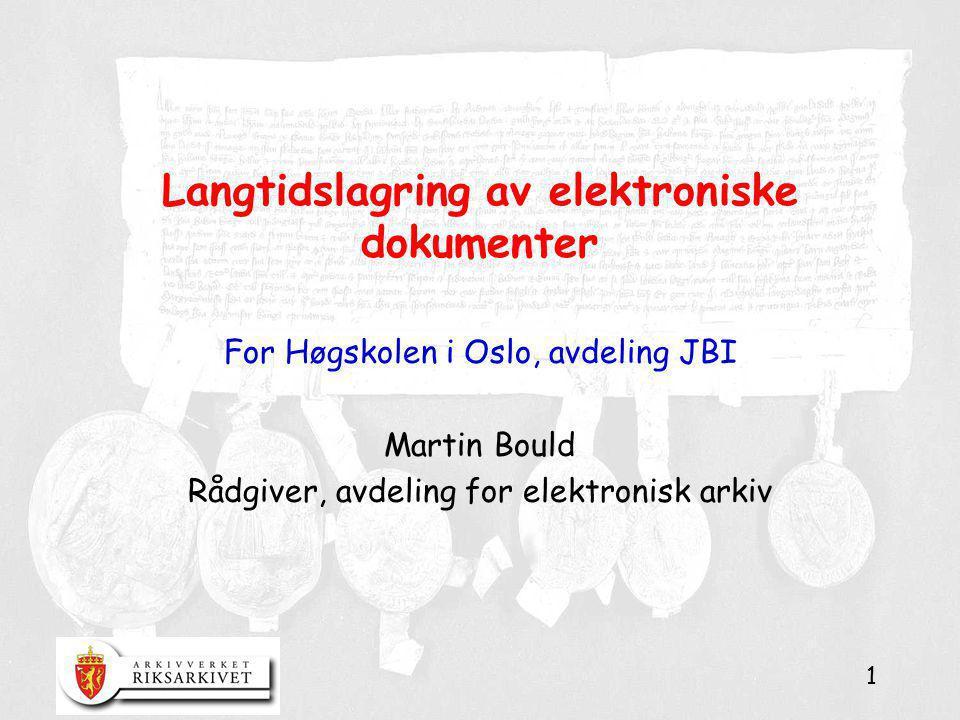 1 Langtidslagring av elektroniske dokumenter For Høgskolen i Oslo, avdeling JBI Martin Bould Rådgiver, avdeling for elektronisk arkiv