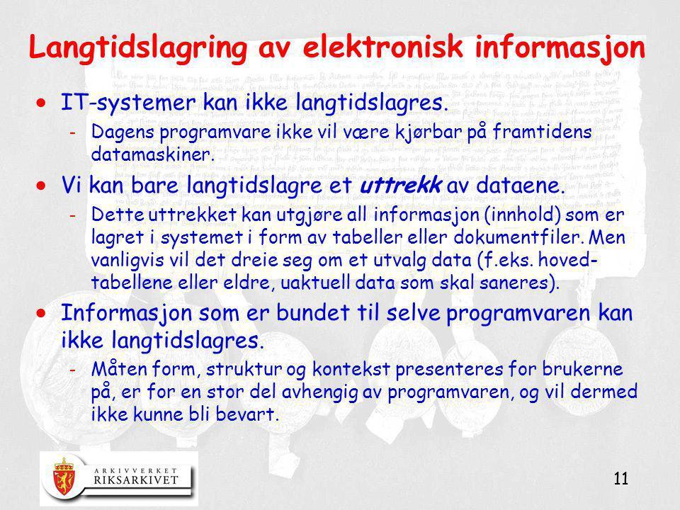 11 Langtidslagring av elektronisk informasjon  IT-systemer kan ikke langtidslagres. - Dagens programvare ikke vil være kjørbar på framtidens datamask