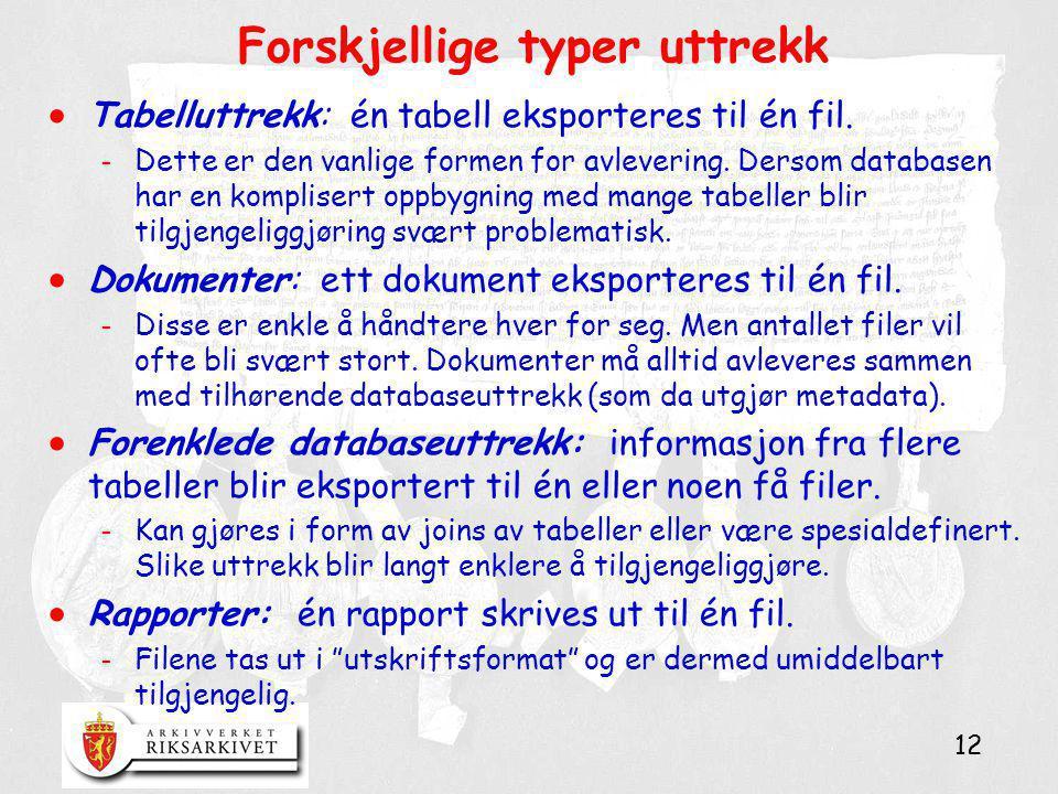 12 Forskjellige typer uttrekk  Tabelluttrekk: én tabell eksporteres til én fil. - Dette er den vanlige formen for avlevering. Dersom databasen har en