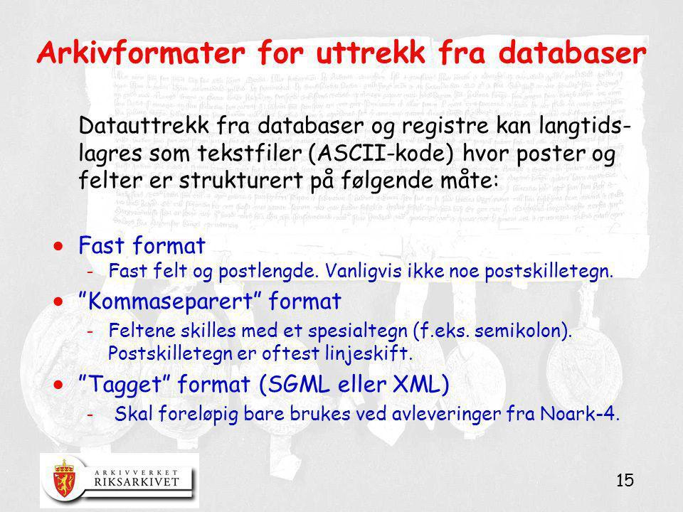 15 Arkivformater for uttrekk fra databaser Datauttrekk fra databaser og registre kan langtids- lagres som tekstfiler (ASCII-kode) hvor poster og felte