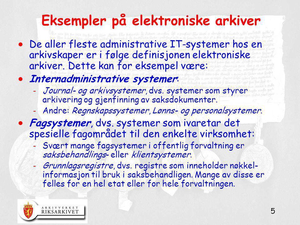 5 Eksempler på elektroniske arkiver  De aller fleste administrative IT-systemer hos en arkivskaper er i følge definisjonen elektroniske arkiver. Dett