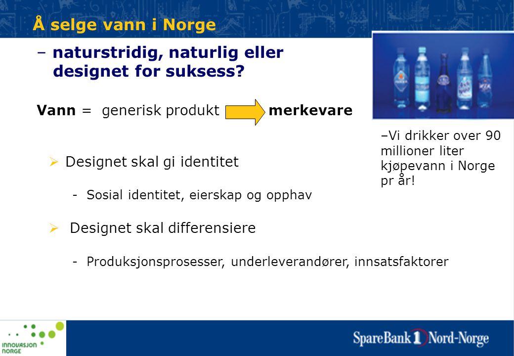 Å selge vann i Norge – naturstridig, naturlig eller designet for suksess? Vann = generisk produkt merkevare  Designet skal gi identitet - Sosial iden
