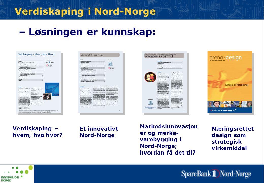 – Løsningen er kunnskap: Verdiskaping – hvem, hva hvor? Et innovativt Nord-Norge Markedsinnovasjon er og merke- varebygging i Nord-Norge; hvordan få d
