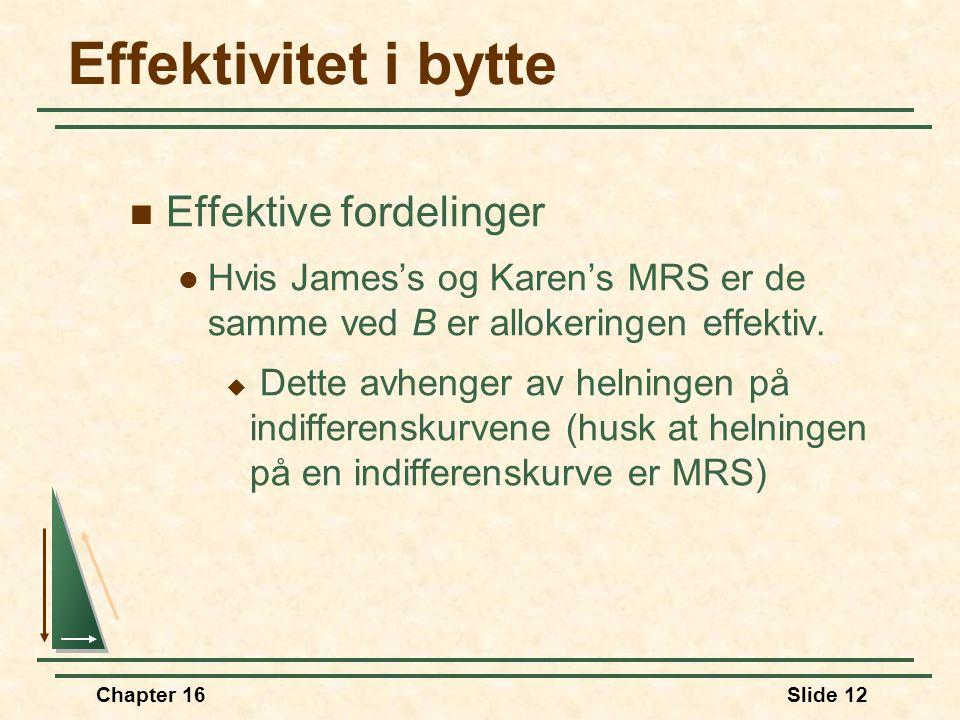Chapter 16Slide 12 Effektivitet i bytte  Effektive fordelinger  Hvis James's og Karen's MRS er de samme ved B er allokeringen effektiv.  Dette avhe
