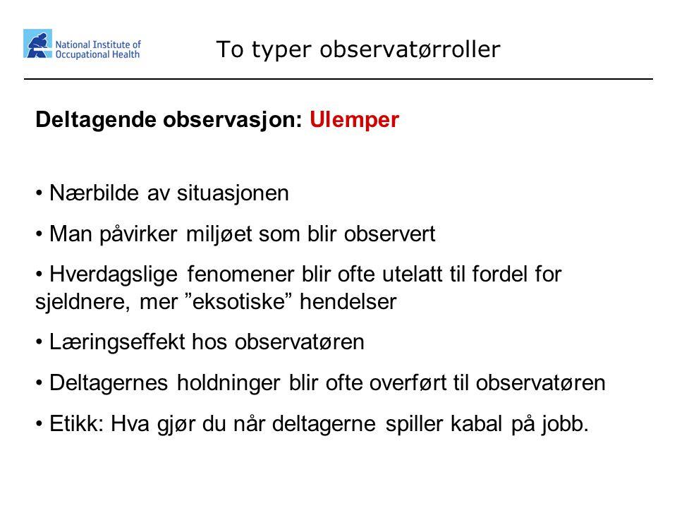 10 To typer observatørroller Deltagende observasjon: Ulemper • Nærbilde av situasjonen • Man påvirker miljøet som blir observert • Hverdagslige fenome