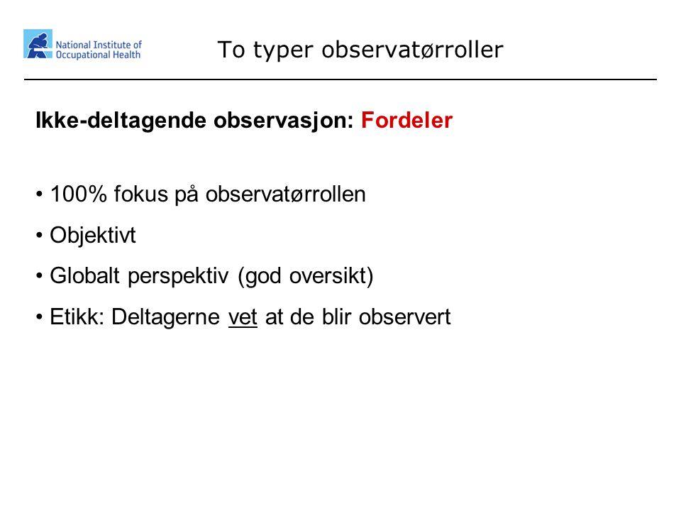 13 To typer observatørroller Ikke-deltagende observasjon: Fordeler • 100% fokus på observatørrollen • Objektivt • Globalt perspektiv (god oversikt) •