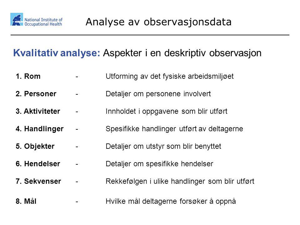 16 Analyse av observasjonsdata Kvalitativ analyse: Aspekter i en deskriptiv observasjon 1. Rom- Utforming av det fysiske arbeidsmiljøet 2. Personer- D