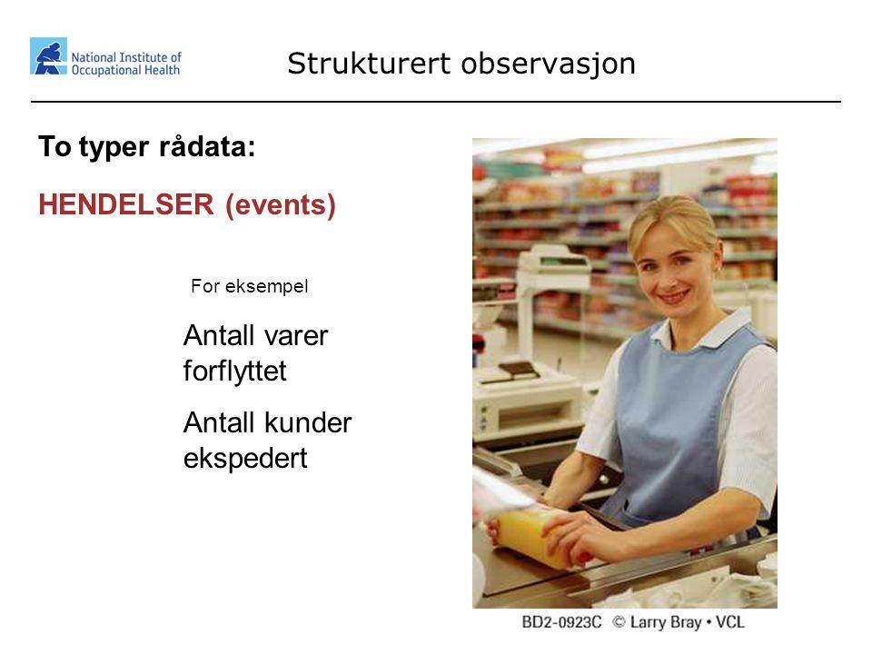 26 Strukturert observasjon To typer rådata: HENDELSER (events) For eksempel Antall varer forflyttet Antall kunder ekspedert