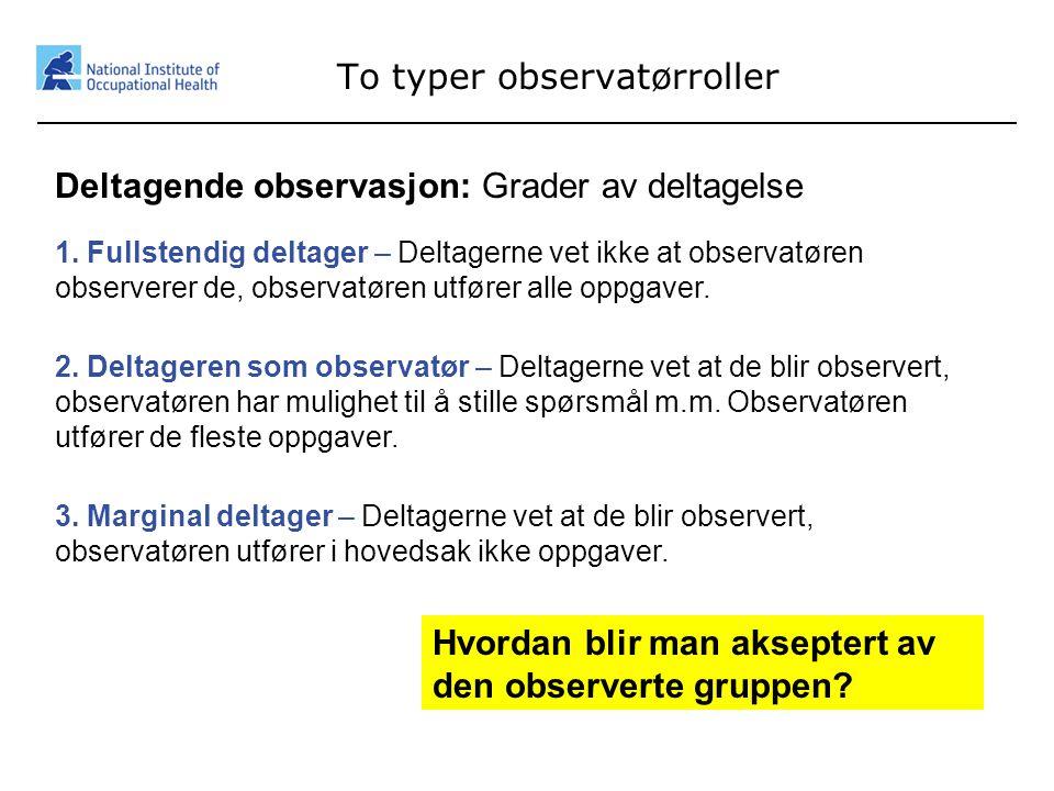 8 To typer observatørroller Deltagende observasjon: Grader av deltagelse 1. Fullstendig deltager – Deltagerne vet ikke at observatøren observerer de,