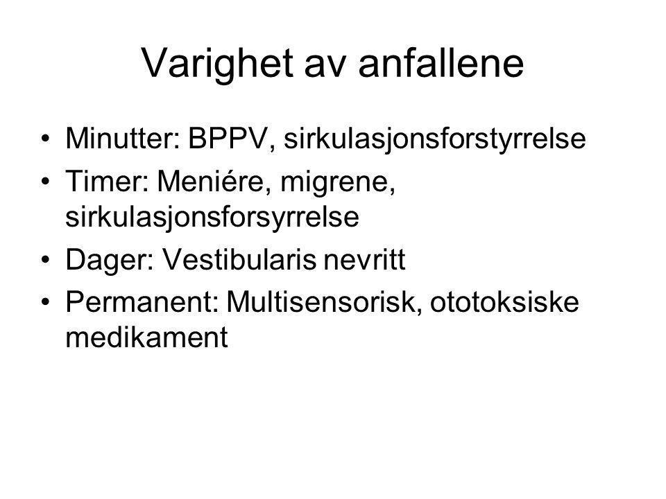 Varighet av anfallene •Minutter: BPPV, sirkulasjonsforstyrrelse •Timer: Meniére, migrene, sirkulasjonsforsyrrelse •Dager: Vestibularis nevritt •Perman