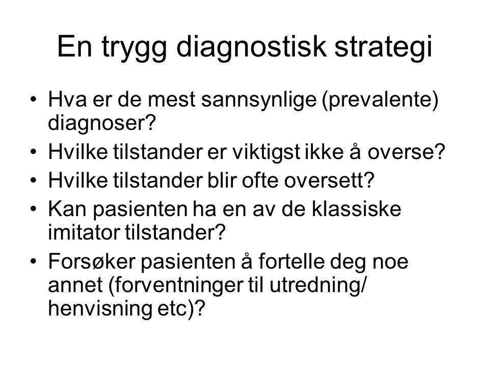En trygg diagnostisk strategi •Hva er de mest sannsynlige (prevalente) diagnoser? •Hvilke tilstander er viktigst ikke å overse? •Hvilke tilstander bli
