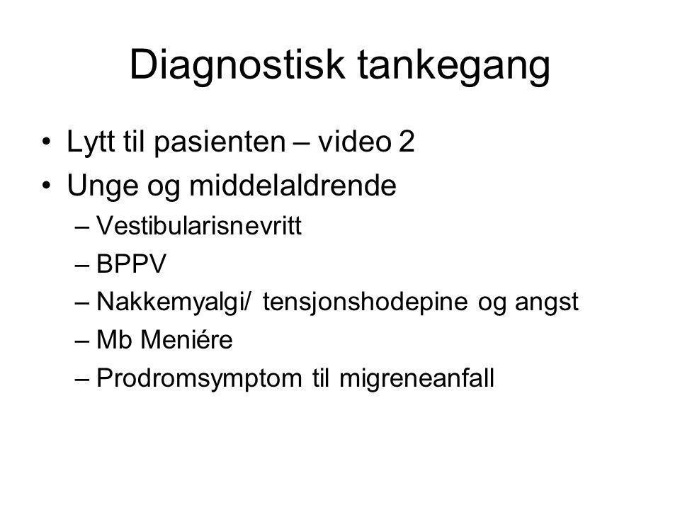 Diagnostisk tankegang •Lytt til pasienten – video 2 •Unge og middelaldrende –Vestibularisnevritt –BPPV –Nakkemyalgi/ tensjonshodepine og angst –Mb Men