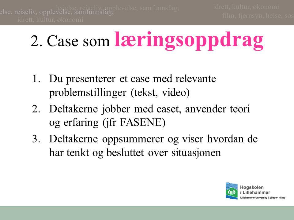 2. Case som læringsoppdrag 1.Du presenterer et case med relevante problemstillinger (tekst, video) 2.Deltakerne jobber med caset, anvender teori og er
