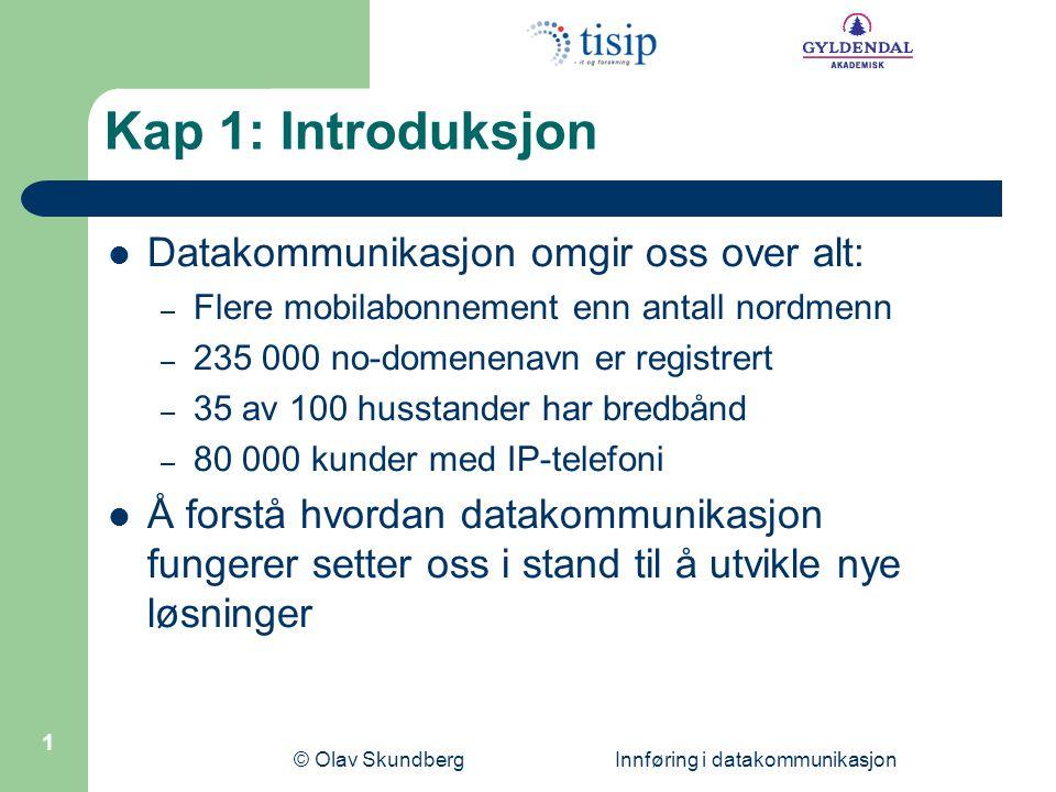 © Olav Skundberg Innføring i datakommunikasjon 1 Kap 1: Introduksjon  Datakommunikasjon omgir oss over alt: – Flere mobilabonnement enn antall nordme