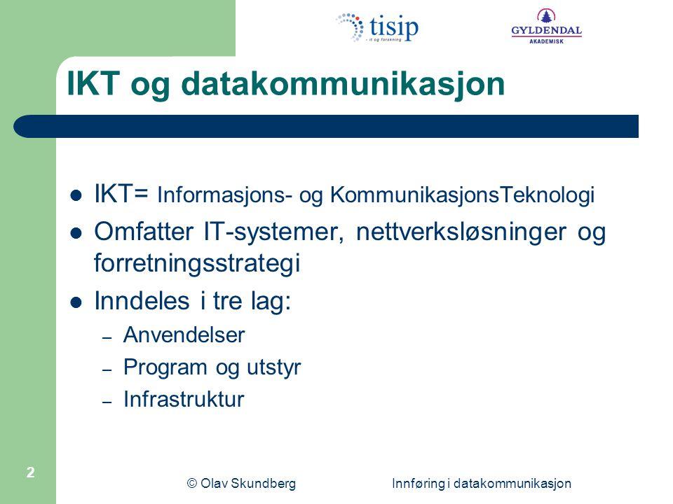 © Olav Skundberg Innføring i datakommunikasjon 2 IKT og datakommunikasjon  IKT= Informasjons- og KommunikasjonsTeknologi  Omfatter IT-systemer, nettverksløsninger og forretningsstrategi  Inndeles i tre lag: – Anvendelser – Program og utstyr – Infrastruktur