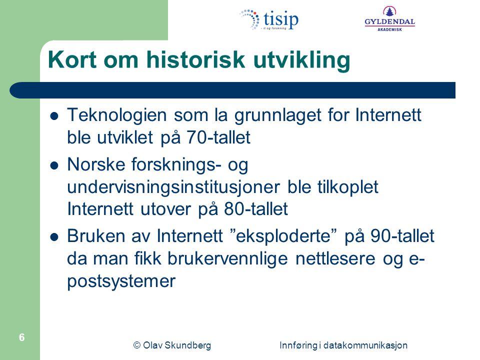 © Olav Skundberg Innføring i datakommunikasjon 6 Kort om historisk utvikling  Teknologien som la grunnlaget for Internett ble utviklet på 70-tallet 