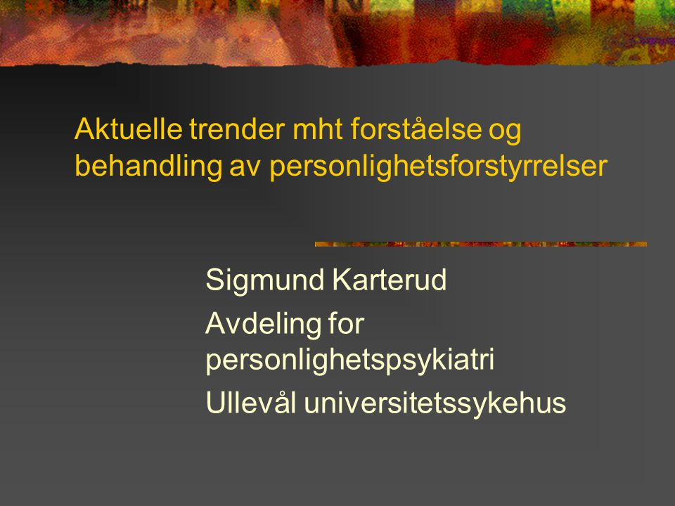 Aktuelle trender mht forståelse og behandling av personlighetsforstyrrelser Sigmund Karterud Avdeling for personlighetspsykiatri Ullevål universitetss