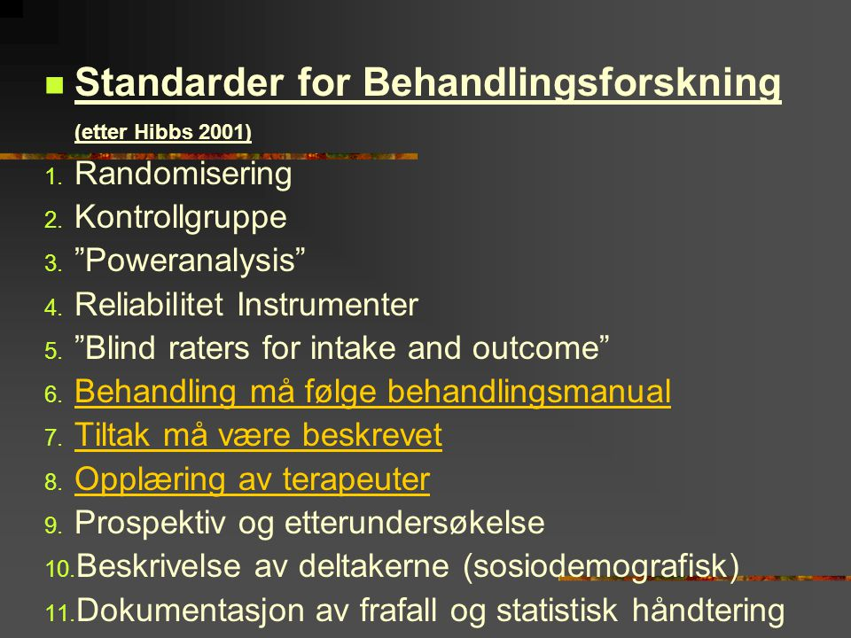 " Standarder for Behandlingsforskning (etter Hibbs 2001) 1. Randomisering 2. Kontrollgruppe 3. ""Poweranalysis"" 4. Reliabilitet Instrumenter 5. ""Blind"
