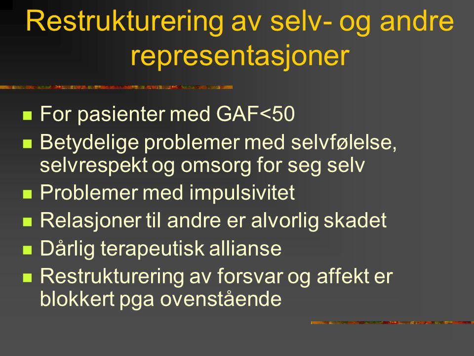 Restrukturering av selv- og andre representasjoner  For pasienter med GAF<50  Betydelige problemer med selvfølelse, selvrespekt og omsorg for seg se