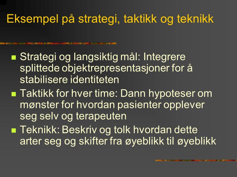 Eksempel på strategi, taktikk og teknikk  Strategi og langsiktig mål: Integrere splittede objektrepresentasjoner for å stabilisere identiteten  Takt
