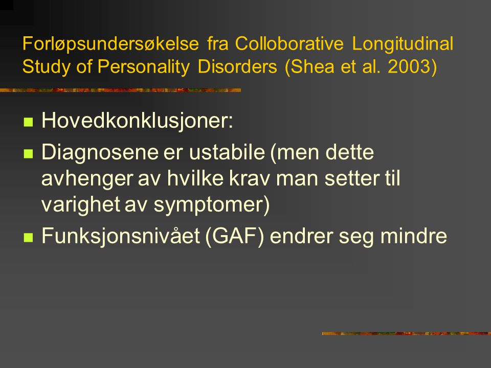 Forløpsundersøkelse fra Colloborative Longitudinal Study of Personality Disorders (Shea et al. 2003)  Hovedkonklusjoner:  Diagnosene er ustabile (me