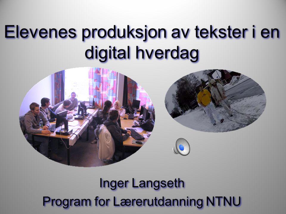 Elevenes produksjon av tekster i en digital hverdag Inger Langseth Program for Lærerutdanning NTNU Inger Langseth Program for Lærerutdanning NTNU
