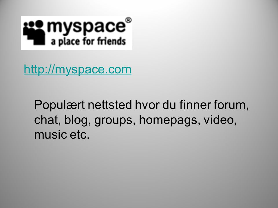 http://myspace.com Populært nettsted hvor du finner forum, chat, blog, groups, homepags, video, music etc.